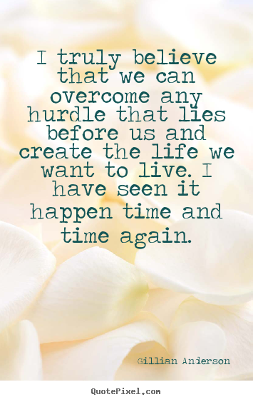 Quotes about life - I truly believe that we can overcome any hurdle that..