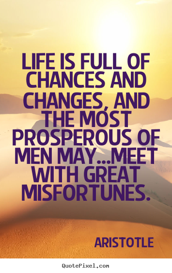 How to make picture quotes about life - Life is full of chances and changes, and the most prosperous..
