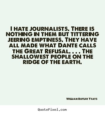 William Butler Yeats picture quotes - I hate journalists. there is nothing in them but tittering.. - Life quotes