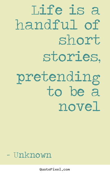 Life quotes - Life is a handful of short stories, pretending to be a novel