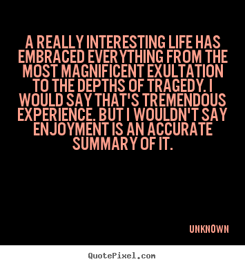 A really interesting life has embraced everything from the.. Unknown famous life quotes