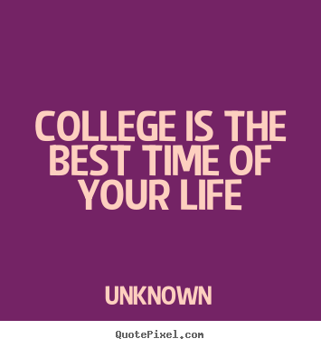 Unknown photo quotes - College is the best time of your life - Life quotes