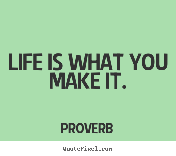 Life is what you make it. Proverb top life quotes