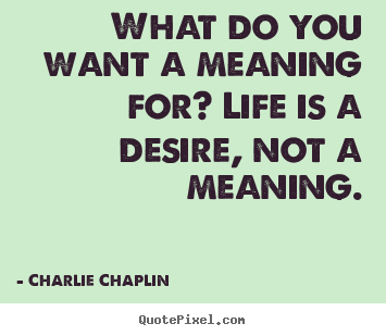 Charlie Chaplin picture quotes - What do you want a meaning for? life is.. - Life quotes