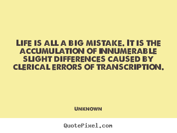 Quote about life - Life is all a big mistake. it is the accumulation..