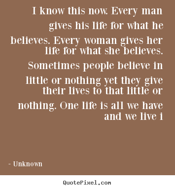 Quote about life - I know this now. every man gives his life for what..