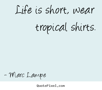 Life quotes - Life is short, wear tropical shirts.