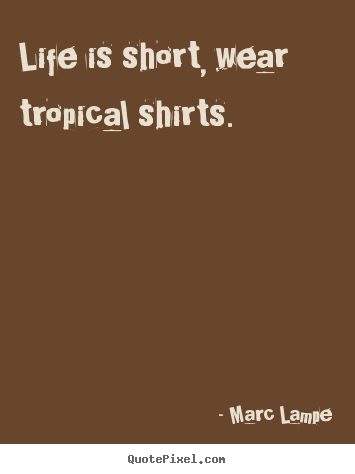 Diy photo quotes about life - Life is short, wear tropical shirts.