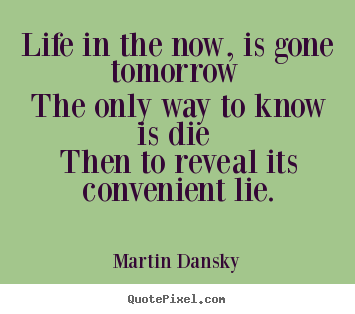 Life quote - Life in the now, is gone tomorrow the only..