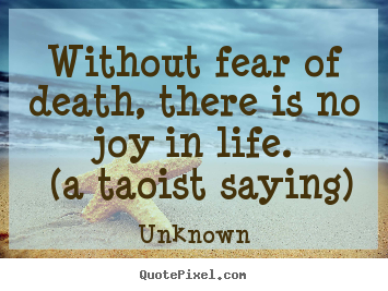 Unknown photo quotes - Without fear of death, there is no joy in life... - Life quote