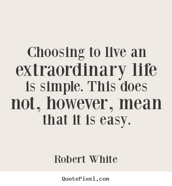 Quote about life - Choosing to live an extraordinary life is simple. this..