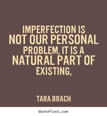 Life quotes - Imperfection is not our personal problem, it is a natural..