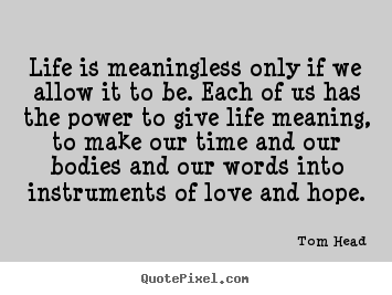 Quotes about life - Life is meaningless only if we allow it to be. each..
