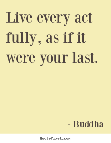Quote about life - Live every act fully, as if it were your last.