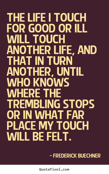 Design your own picture quote about life - The life i touch for good or ill will touch another..