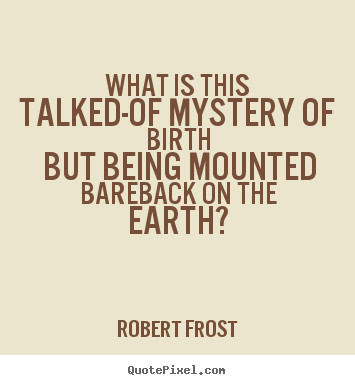 Sayings about life - What is this talked-of mystery of birth but being mounted bareback on..