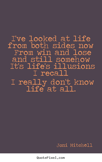 Quote about life - I've looked at life from both sides now from win and lose..