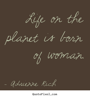 Adrienne Rich picture quotes - Life on the planet is born of woman. - Life quotes