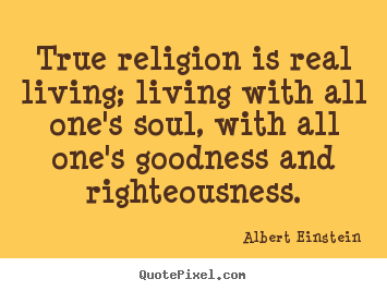 Albert Einstein picture quotes - True religion is real living; living with all one's soul,.. - Life quotes