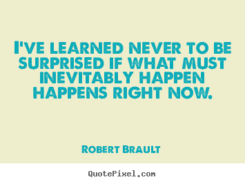 Robert Brault picture quote - I've learned never to be surprised if what must inevitably happen happens.. - Life quotes
