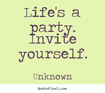 Make custom picture quotes about life - Life's a party.  invite yourself.