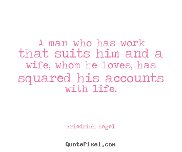Quote about life - A man who has work that suits him and a wife, whom he loves, has..