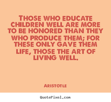 Those who educate children well are more to be honored.. Aristotle top life quotes