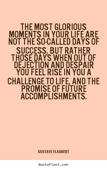 Diy picture quote about life - The most glorious moments in your life are not the so-called days of success,..