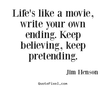 Life's like a movie, write your own ending. keep.. Jim Henson  life quote