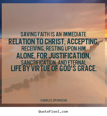 Saving faith is an immediate relation to christ, accepting, receiving,.. Charles Spurgeon  life quote
