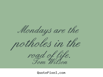 Make personalized picture quote about life - Mondays are the potholes in the road of life.