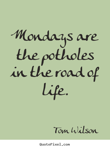 Tom Wilson picture quotes - Mondays are the potholes in the road of life. - Life quotes