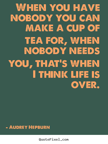 When you have nobody you can make a cup of tea.. Audrey Hepburn popular life quote