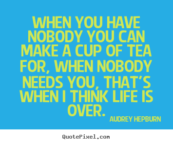 Life quotes - When you have nobody you can make a cup of tea for, when nobody..