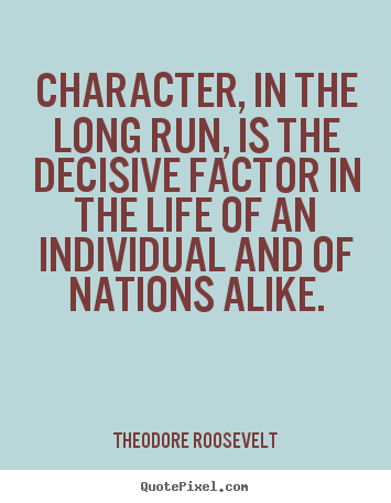 Theodore Roosevelt picture quote - Character, in the long run, is the decisive factor in.. - Life quotes