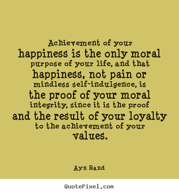Achievement of your happiness is the only moral.. Ayn Rand  life quote