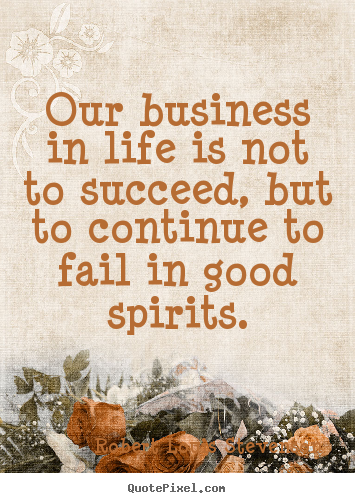 Our business in life is not to succeed, but to continue.. Robert Louis Stevenson  life quotes