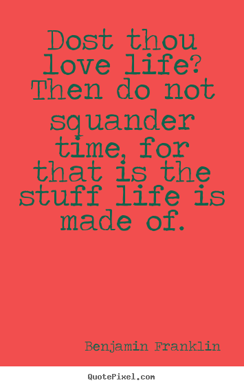 Dost thou love life? then do not squander time, for that is the stuff.. Benjamin Franklin top life quotes