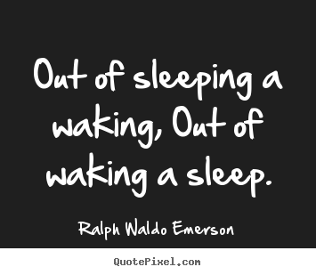 Make custom picture quotes about life - Out of sleeping a waking, out of waking a sleep.