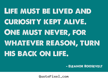 Design picture quotes about life - Life must be lived and curiosity kept alive. one must never, for whatever..
