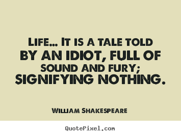 William Shakespeare picture quotes - Life… it is a tale told by an idiot, full of sound.. - Life quote