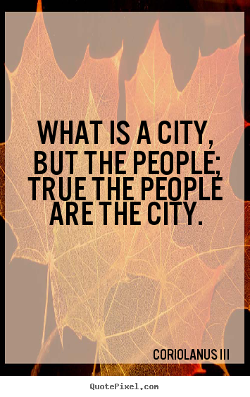 is a city but the people true the people are the city Life quotes