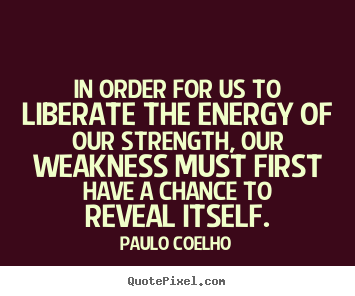 Paulo Coelho picture quotes - In order for us to liberate the energy of our strength,.. - Life quotes
