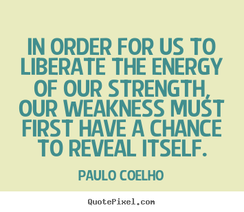 Quote about life - In order for us to liberate the energy of our strength, our weakness..