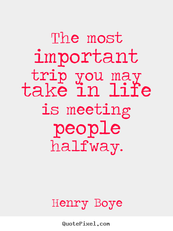 Life quotes - The most important trip you may take in life is meeting people..