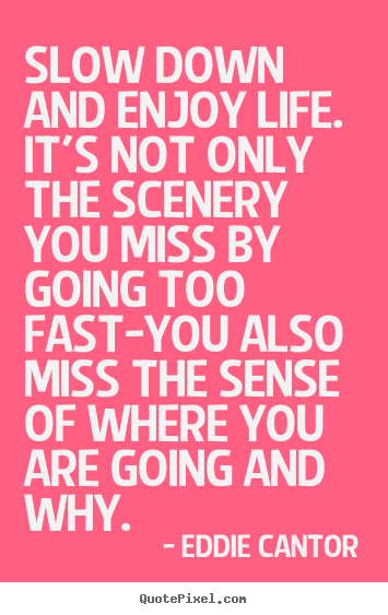 Design picture quote about life - Slow down and enjoy life. it's not only the scenery you miss by going..