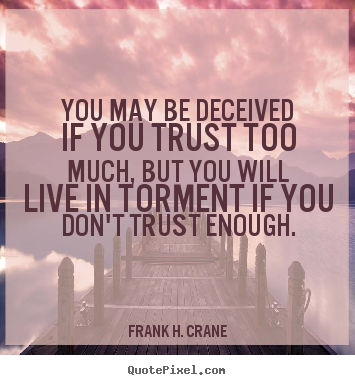 You may be deceived if you trust too much, but you will live in torment.. Frank H. Crane top life quote