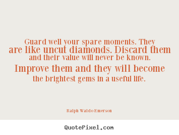 Guard well your spare moments. they are like uncut diamonds. discard them.. Ralph Waldo Emerson greatest life quotes