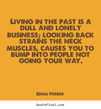 Living in the past is a dull and lonely business; looking back strains.. Edna Ferber great life quotes