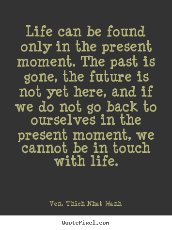 Life can be found only in the present moment... Ven. Thich Nhat Hanh famous life quotes